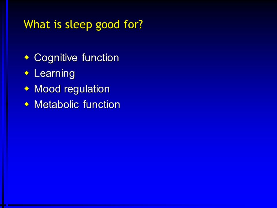 What is sleep good for?  Cognitive function  Learning  Mood regulation  Metabolic function