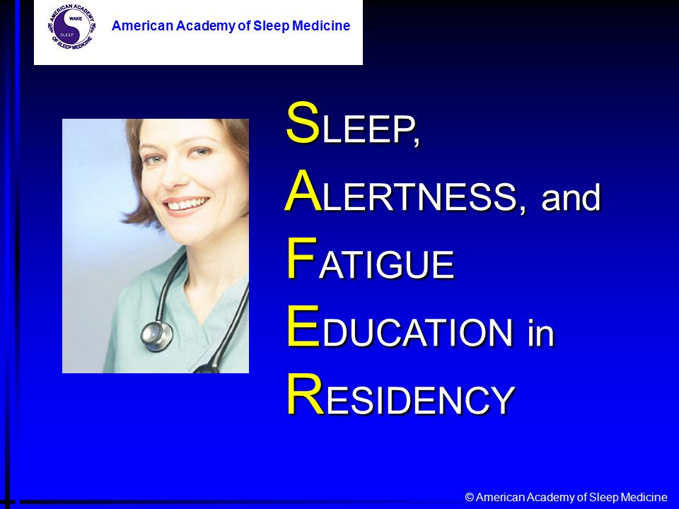 © American Academy of Sleep Medicine American Academy of Sleep Medicine S LEEP, A LERTNESS, and F ATIGUE E DUCATION in R ESIDENCY