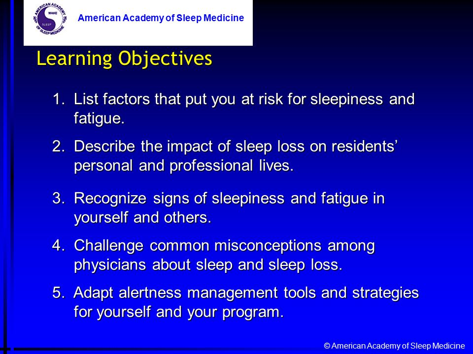 © American Academy of Sleep Medicine American Academy of Sleep Medicine Learning Objectives 1. List factors that put you at risk for sleepiness and fa