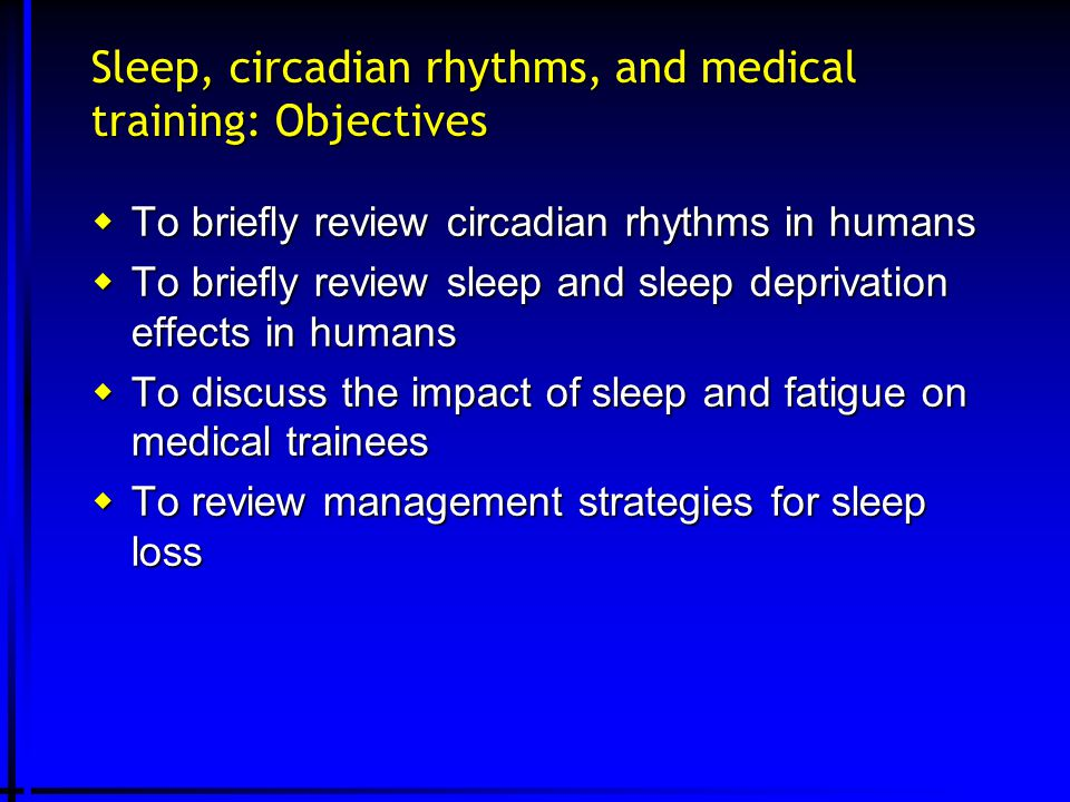 Sleep, circadian rhythms, and medical training: Objectives  To briefly review circadian rhythms in humans  To briefly review sleep and sleep deprivation effects in humans  To discuss the impact of sleep and fatigue on medical trainees  To review management strategies for sleep loss