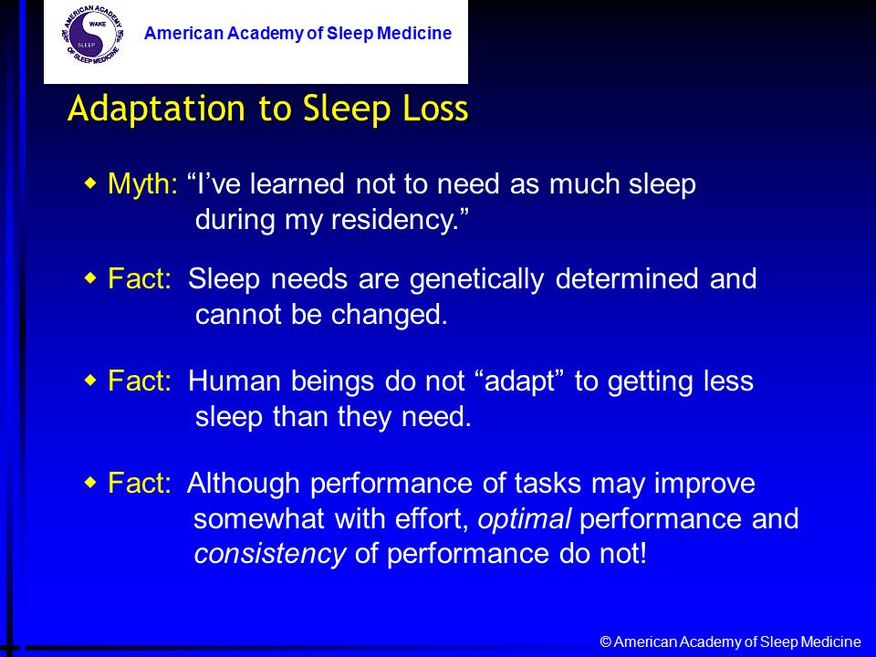 © American Academy of Sleep Medicine American Academy of Sleep Medicine Adaptation to Sleep Loss  Myth: I've learned not to need as much sleep during my residency.  Fact: Sleep needs are genetically determined and cannot be changed.