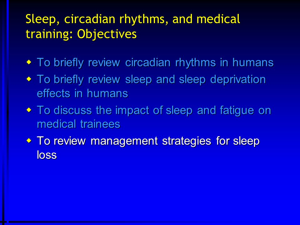 Sleep, circadian rhythms, and medical training: Objectives  To briefly review circadian rhythms in humans  To briefly review sleep and sleep deprivation effects in humans  To discuss the impact of sleep and fatigue on medical trainees  To review management strategies for sleep loss