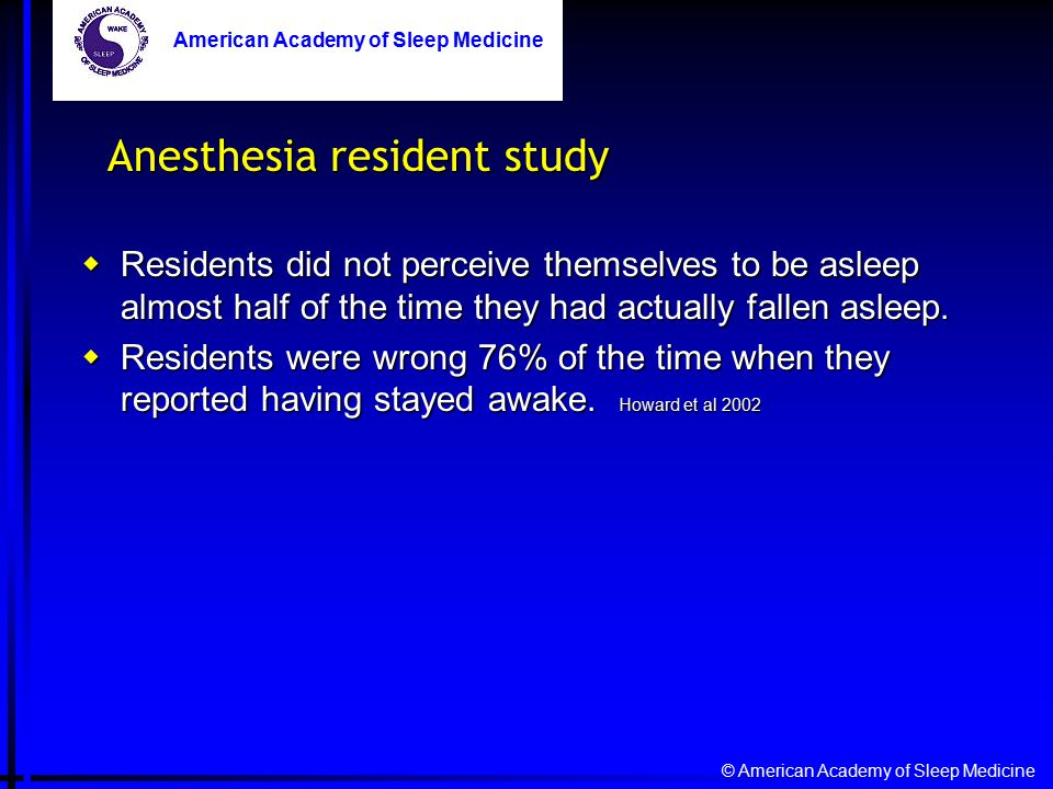 © American Academy of Sleep Medicine American Academy of Sleep Medicine Anesthesia resident study  Residents did not perceive themselves to be asleep