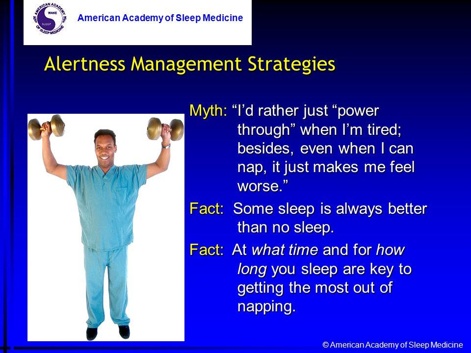© American Academy of Sleep Medicine American Academy of Sleep Medicine Myth: I'd rather just power through when I'm tired; besides, even when I can nap, it just makes me feel worse. Fact: Some sleep is always better than no sleep.