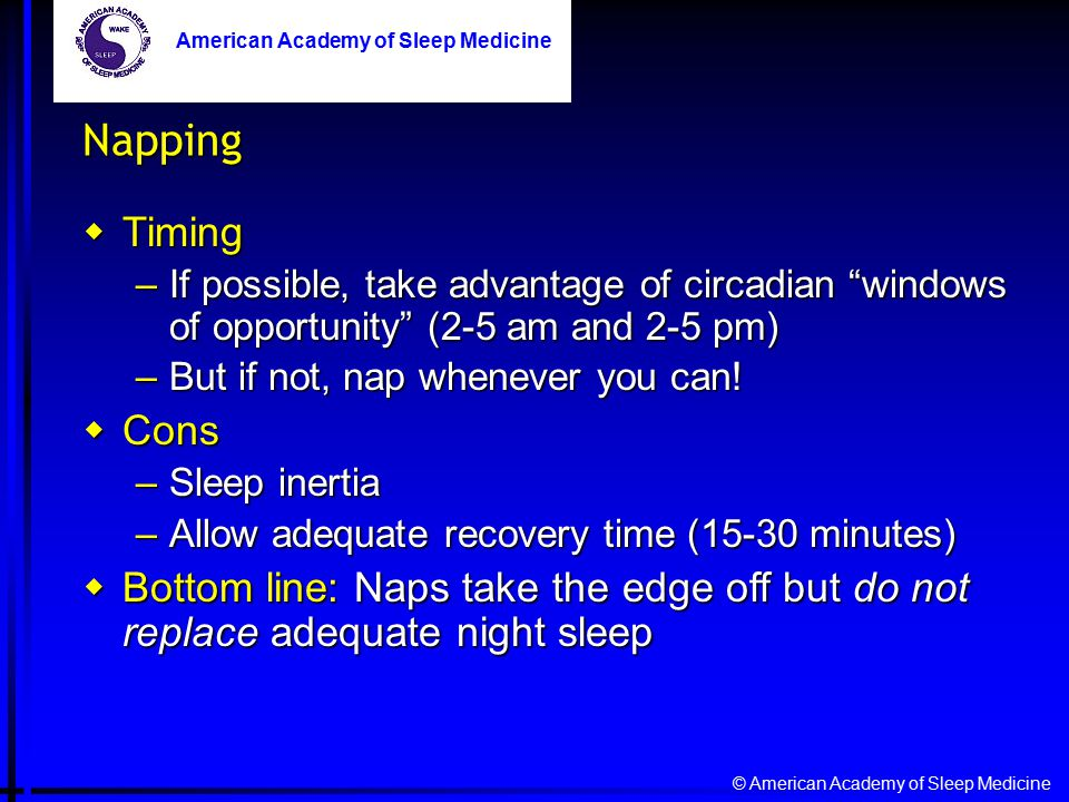 © American Academy of Sleep Medicine American Academy of Sleep Medicine Napping  Timing –If possible, take advantage of circadian windows of opportunity (2-5 am and 2-5 pm) –But if not, nap whenever you can.