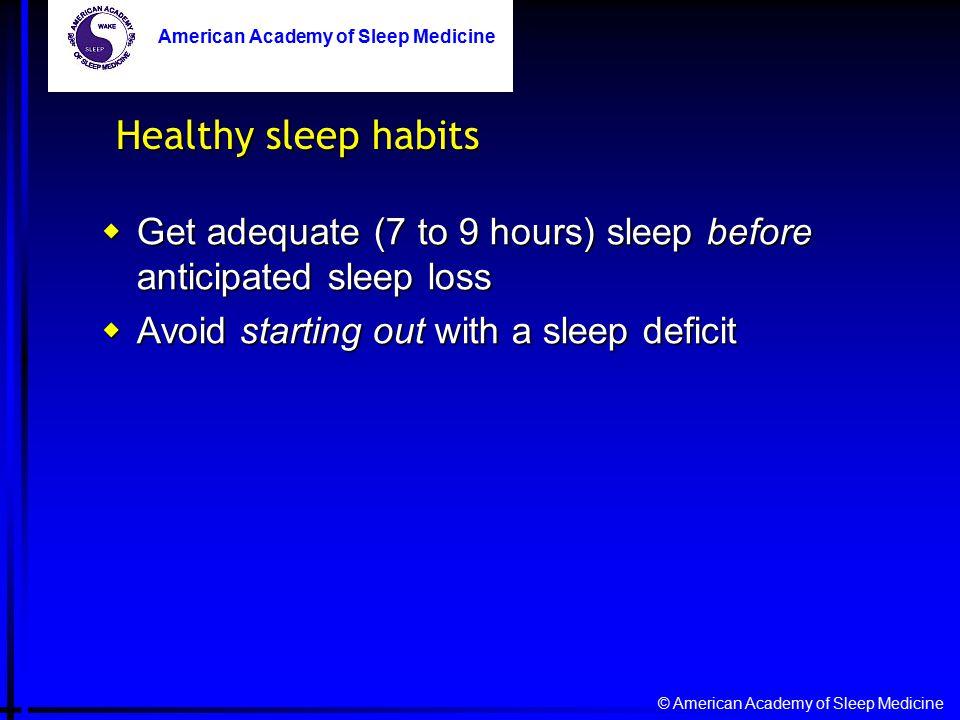 © American Academy of Sleep Medicine American Academy of Sleep Medicine  Get adequate (7 to 9 hours) sleep before anticipated sleep loss  Avoid starting out with a sleep deficit Healthy sleep habits American Academy of Sleep Medicine