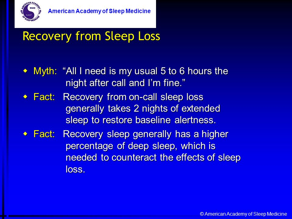 © American Academy of Sleep Medicine American Academy of Sleep Medicine Recovery from Sleep Loss  Myth: All I need is my usual 5 to 6 hours the night after call and I'm fine.  Fact: Recovery from on-call sleep loss generally takes 2 nights of extended sleep to restore baseline alertness.