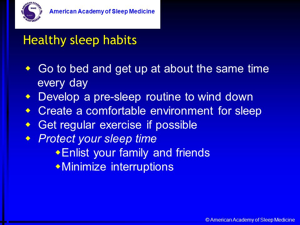 © American Academy of Sleep Medicine American Academy of Sleep Medicine Healthy sleep habits  Go to bed and get up at about the same time every day  Develop a pre-sleep routine to wind down  Create a comfortable environment for sleep  Get regular exercise if possible  Protect your sleep time  Enlist your family and friends  Minimize interruptions American Academy of Sleep Medicine