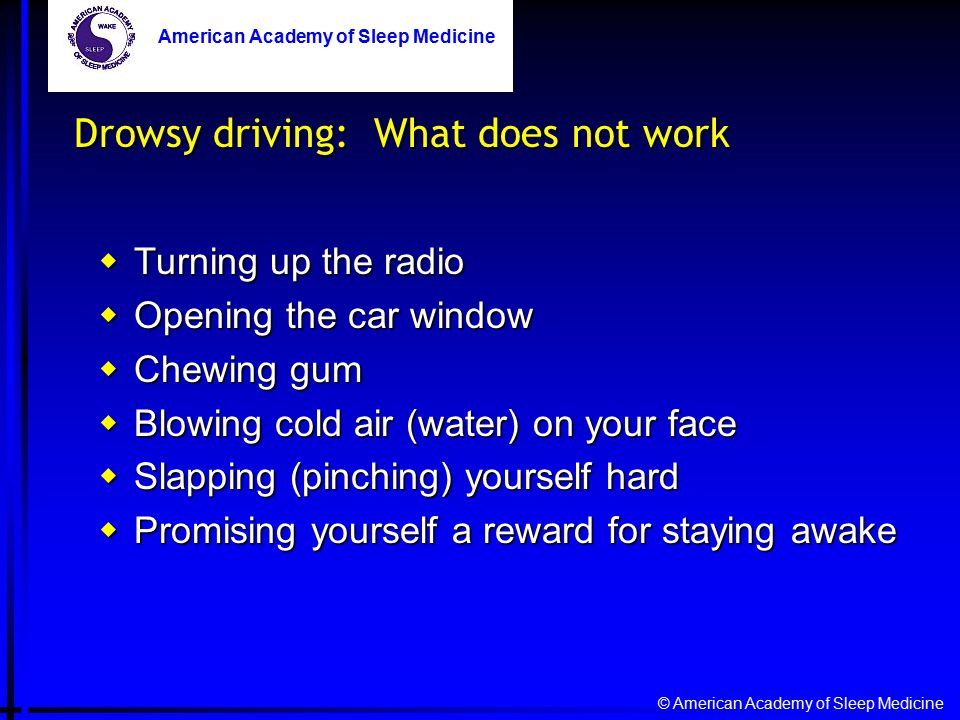 © American Academy of Sleep Medicine American Academy of Sleep Medicine Drowsy driving: What does not work  Turning up the radio  Opening the car window  Chewing gum  Blowing cold air (water) on your face  Slapping (pinching) yourself hard  Promising yourself a reward for staying awake American Academy of Sleep Medicine