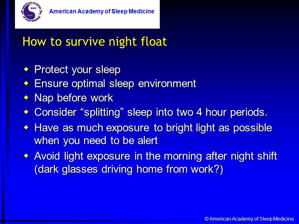 © American Academy of Sleep Medicine American Academy of Sleep Medicine How to survive night float  Protect your sleep  Ensure optimal sleep environment  Nap before work  Consider splitting sleep into two 4 hour periods.