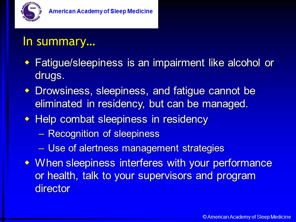 © American Academy of Sleep Medicine American Academy of Sleep Medicine In summary…  Fatigue/sleepiness is an impairment like alcohol or drugs.