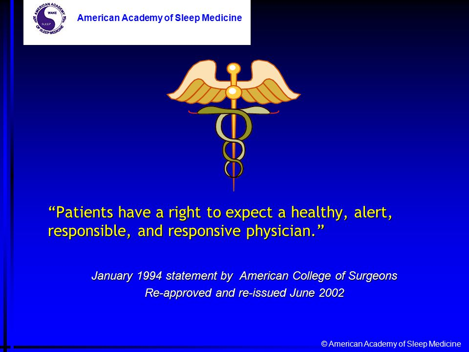 "© American Academy of Sleep Medicine American Academy of Sleep Medicine ""Patients have a right to expect a healthy, alert, responsible, and responsive"