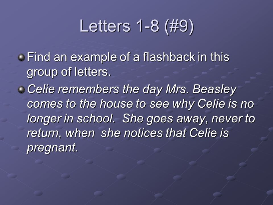 Letters 1-8 (#9) Find an example of a flashback in this group of letters. Celie remembers the day Mrs. Beasley comes to the house to see why Celie is