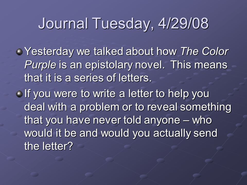 Journal Tuesday, 4/29/08 Yesterday we talked about how The Color Purple is an epistolary novel. This means that it is a series of letters. If you were