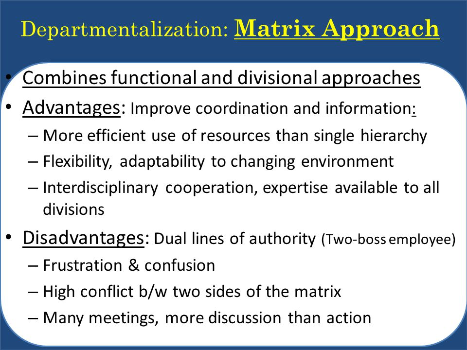Departmentalization: Matrix Approach Combines functional and divisional approaches Advantages: Improve coordination and information: – More efficient