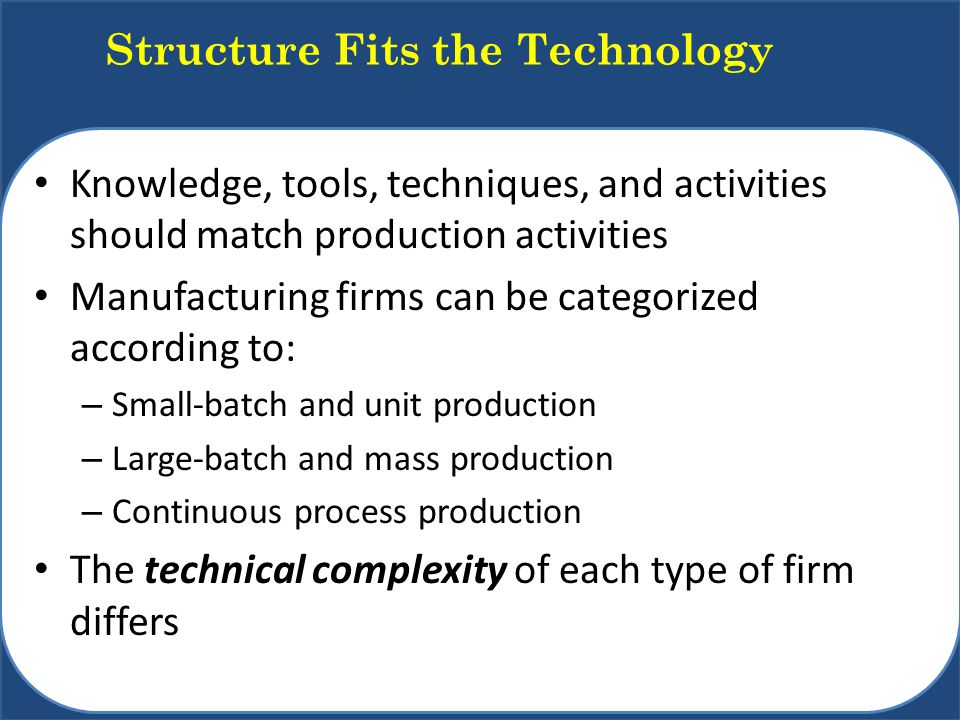 Knowledge, tools, techniques, and activities should match production activities Manufacturing firms can be categorized according to: – Small-batch and