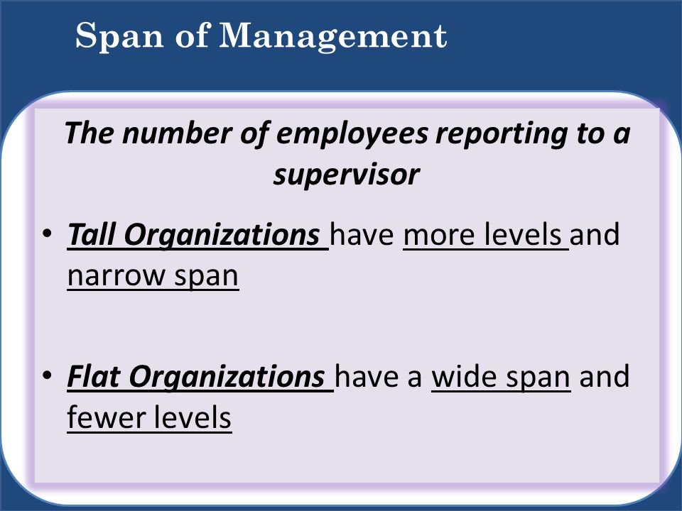Span of Management The number of employees reporting to a supervisor Tall Organizations have more levels and narrow span Flat Organizations have a wid