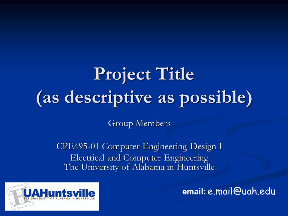 email: e.mail@uah.edu Project Title (as descriptive as possible) Group Members CPE495-01 Computer Engineering Design I Electrical and Computer Enginee