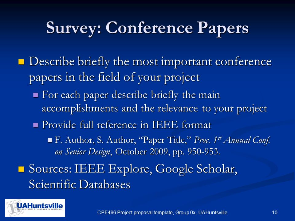 10CPE496 Project proposal template, Group 0x, UAHuntsville Survey: Conference Papers Describe briefly the most important conference papers in the field of your project Describe briefly the most important conference papers in the field of your project For each paper describe briefly the main accomplishments and the relevance to your project For each paper describe briefly the main accomplishments and the relevance to your project Provide full reference in IEEE format Provide full reference in IEEE format F.