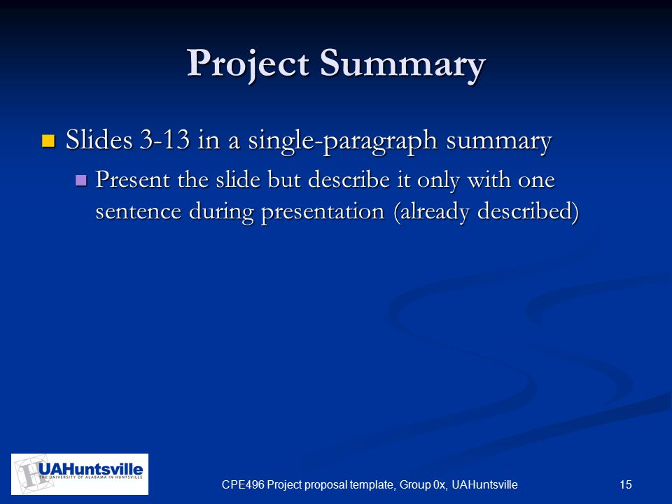 15CPE496 Project proposal template, Group 0x, UAHuntsville Project Summary Slides 3-13 in a single-paragraph summary Slides 3-13 in a single-paragraph summary Present the slide but describe it only with one sentence during presentation (already described) Present the slide but describe it only with one sentence during presentation (already described)