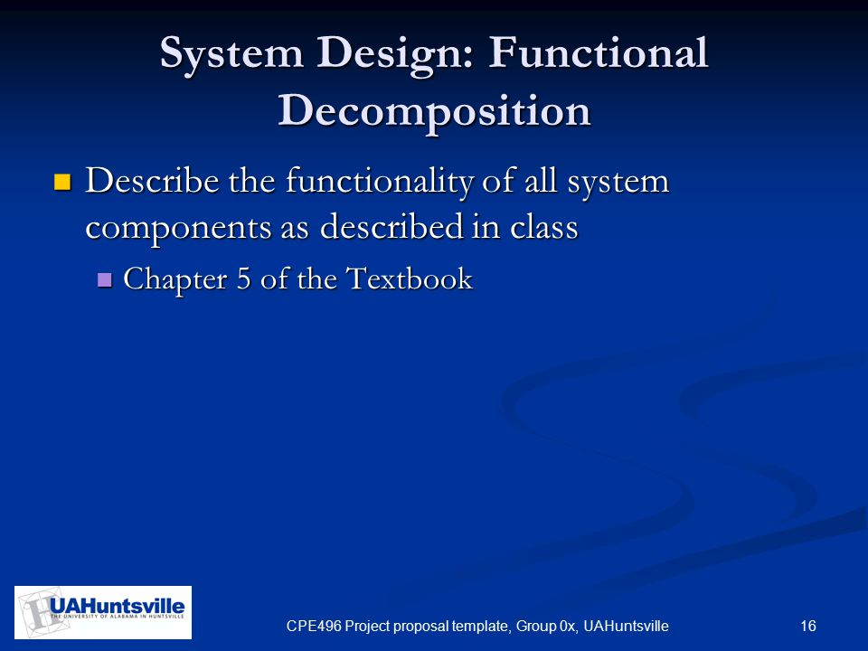 16CPE496 Project proposal template, Group 0x, UAHuntsville System Design: Functional Decomposition Describe the functionality of all system components