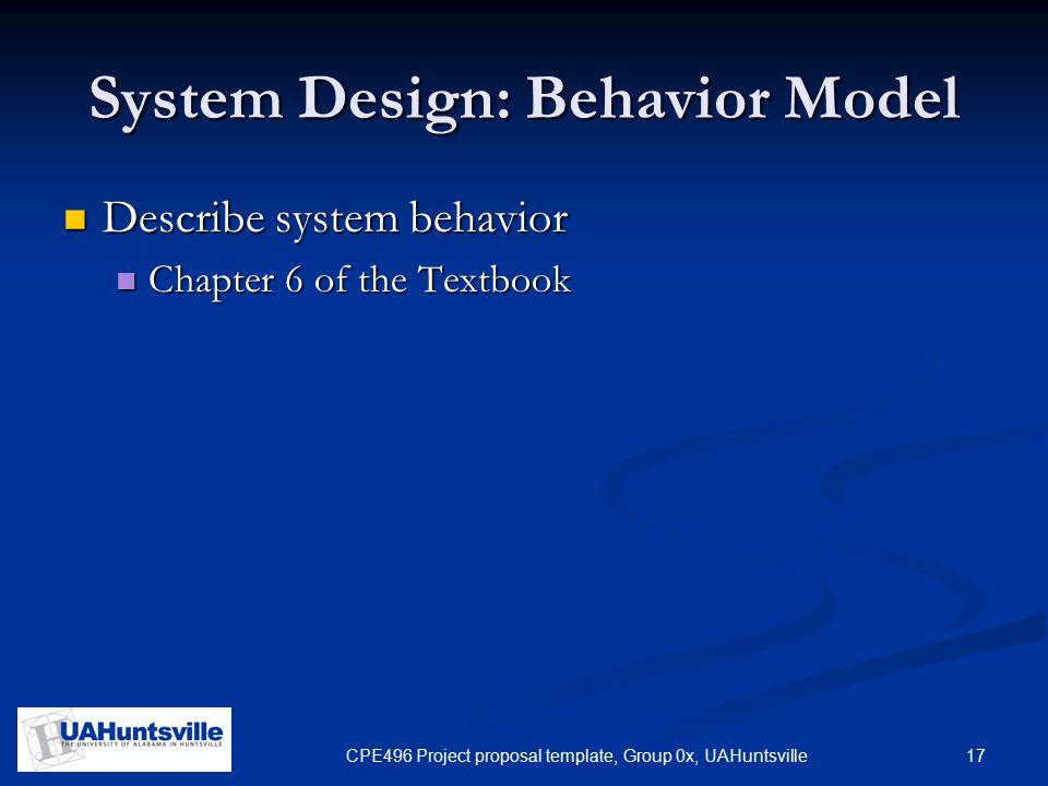 17CPE496 Project proposal template, Group 0x, UAHuntsville System Design: Behavior Model Describe system behavior Describe system behavior Chapter 6 of the Textbook Chapter 6 of the Textbook
