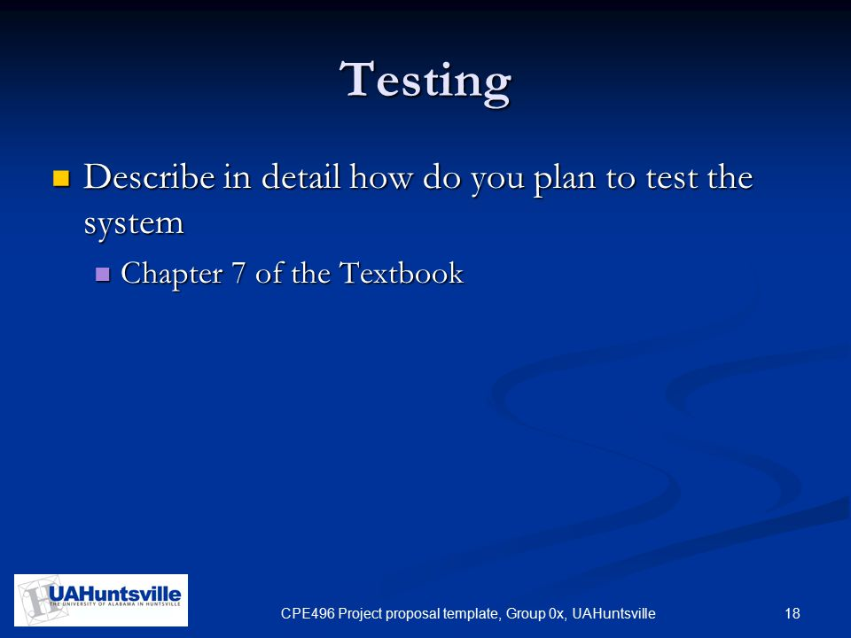 18CPE496 Project proposal template, Group 0x, UAHuntsville Testing Describe in detail how do you plan to test the system Describe in detail how do you plan to test the system Chapter 7 of the Textbook Chapter 7 of the Textbook