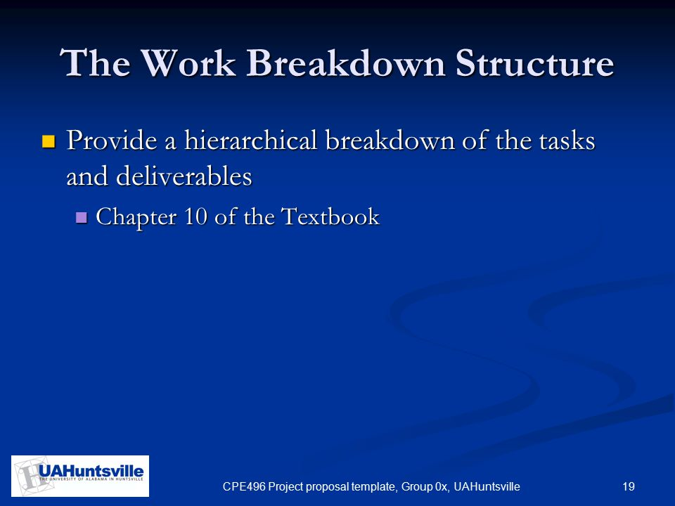 19CPE496 Project proposal template, Group 0x, UAHuntsville The Work Breakdown Structure Provide a hierarchical breakdown of the tasks and deliverables Provide a hierarchical breakdown of the tasks and deliverables Chapter 10 of the Textbook Chapter 10 of the Textbook