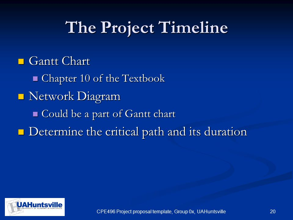 20CPE496 Project proposal template, Group 0x, UAHuntsville The Project Timeline Gantt Chart Gantt Chart Chapter 10 of the Textbook Chapter 10 of the Textbook Network Diagram Network Diagram Could be a part of Gantt chart Could be a part of Gantt chart Determine the critical path and its duration Determine the critical path and its duration