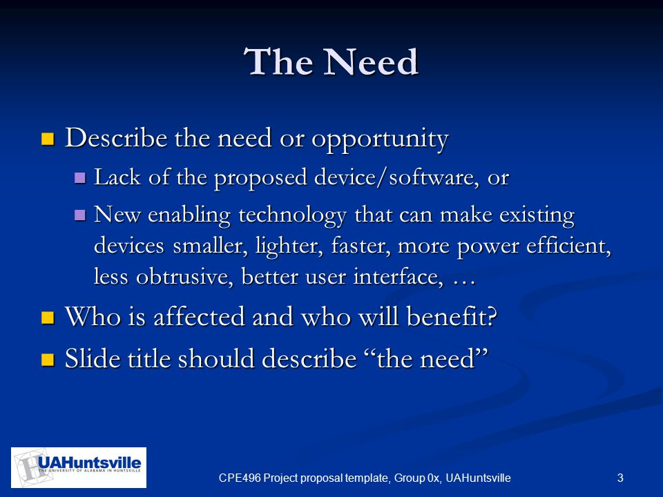 3CPE496 Project proposal template, Group 0x, UAHuntsville The Need Describe the need or opportunity Describe the need or opportunity Lack of the propo