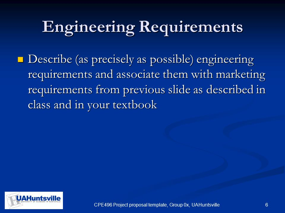 6CPE496 Project proposal template, Group 0x, UAHuntsville Engineering Requirements Describe (as precisely as possible) engineering requirements and associate them with marketing requirements from previous slide as described in class and in your textbook Describe (as precisely as possible) engineering requirements and associate them with marketing requirements from previous slide as described in class and in your textbook