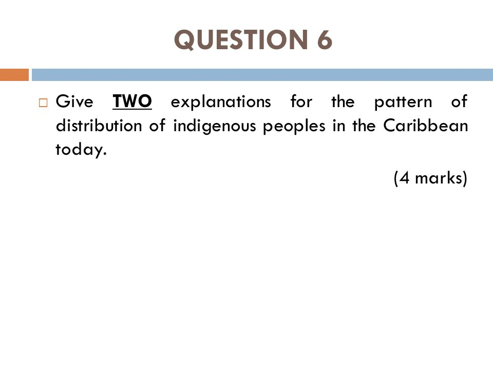 QUESTION 6  Give TWO explanations for the pattern of distribution of indigenous peoples in the Caribbean today.