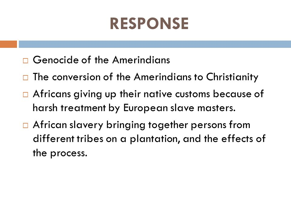 RESPONSE  Genocide of the Amerindians  The conversion of the Amerindians to Christianity  Africans giving up their native customs because of harsh treatment by European slave masters.