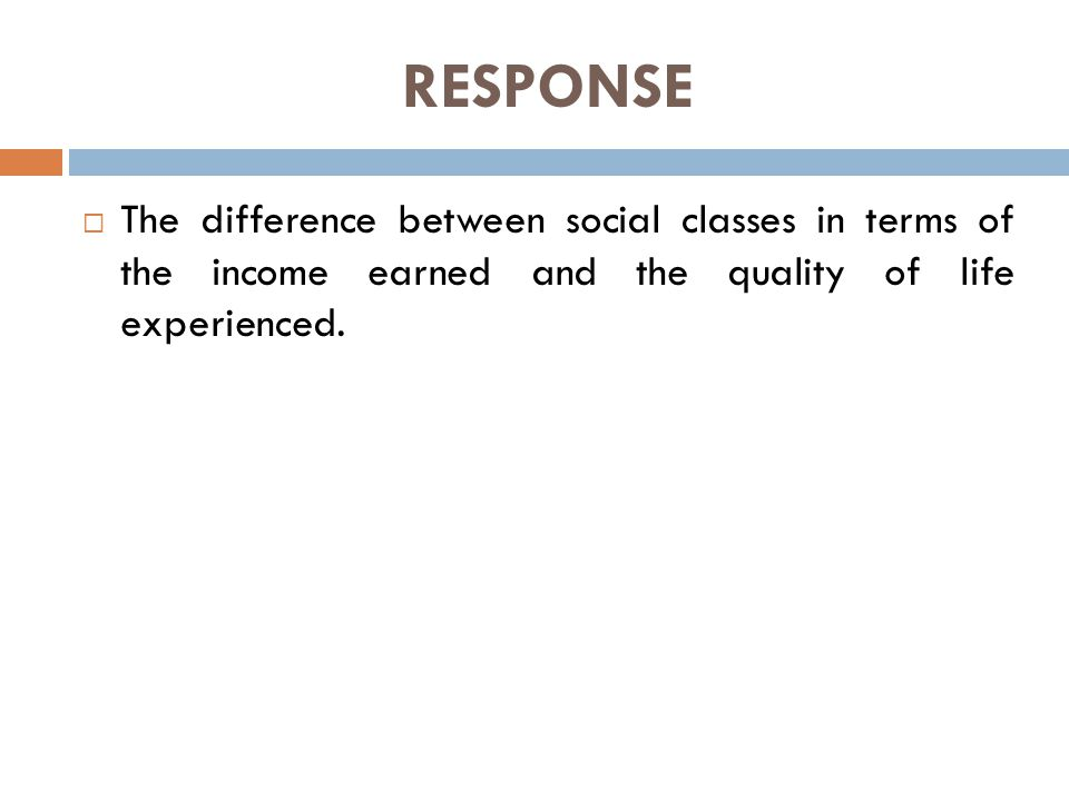 RESPONSE  The difference between social classes in terms of the income earned and the quality of life experienced.