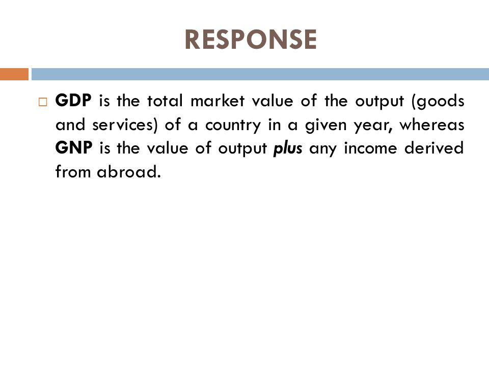 RESPONSE  GDP is the total market value of the output (goods and services) of a country in a given year, whereas GNP is the value of output plus any income derived from abroad.