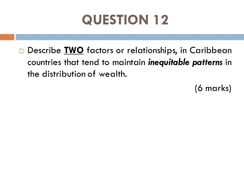 QUESTION 12  Describe TWO factors or relationships, in Caribbean countries that tend to maintain inequitable patterns in the distribution of wealth.