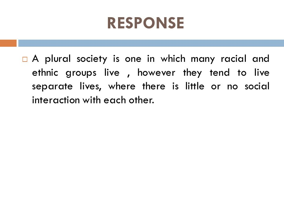 RESPONSE  A plural society is one in which many racial and ethnic groups live, however they tend to live separate lives, where there is little or no social interaction with each other.