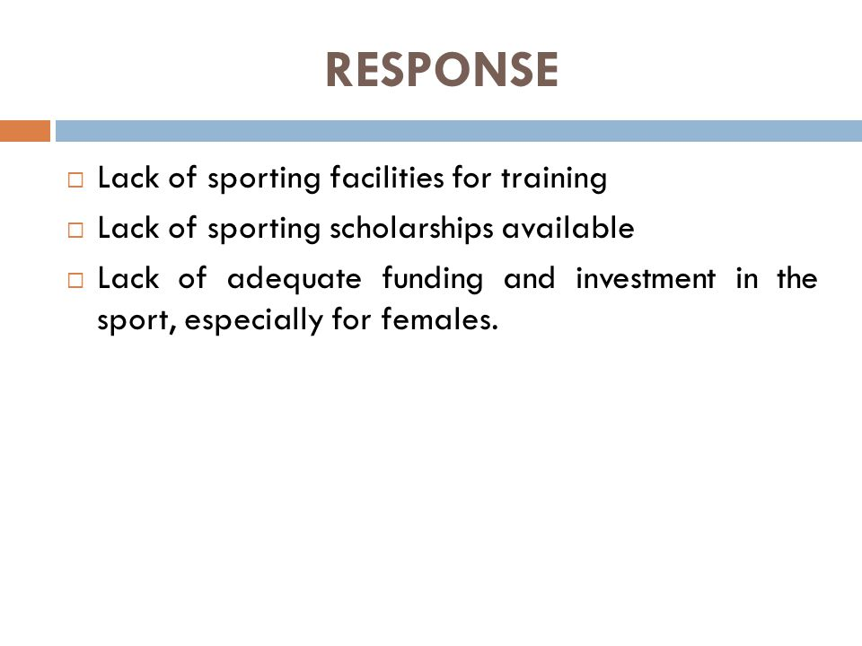 RESPONSE  Lack of sporting facilities for training  Lack of sporting scholarships available  Lack of adequate funding and investment in the sport, especially for females.