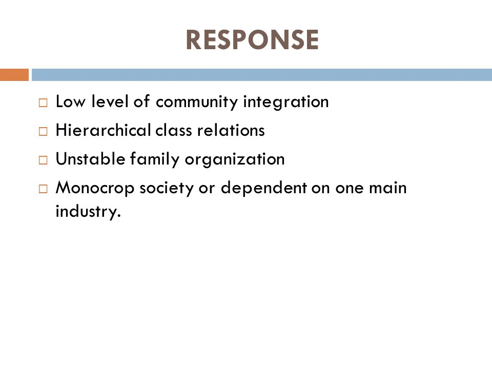 RESPONSE  Low level of community integration  Hierarchical class relations  Unstable family organization  Monocrop society or dependent on one main industry.