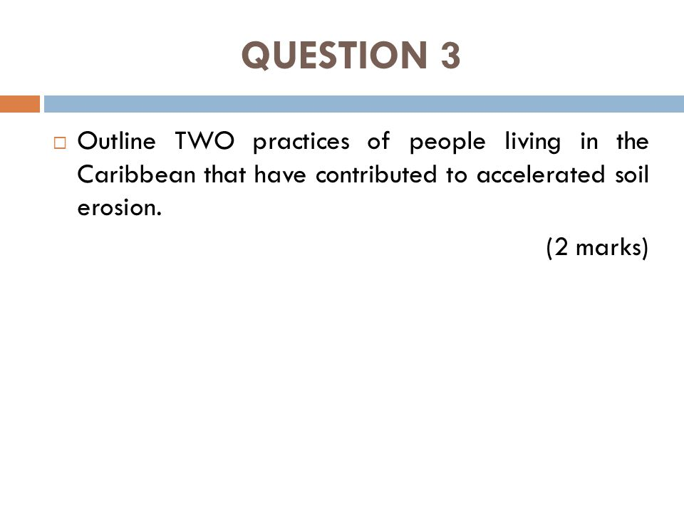 QUESTION 3  Outline TWO practices of people living in the Caribbean that have contributed to accelerated soil erosion.