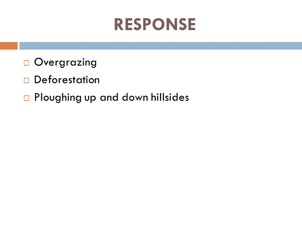 RESPONSE  Overgrazing  Deforestation  Ploughing up and down hillsides