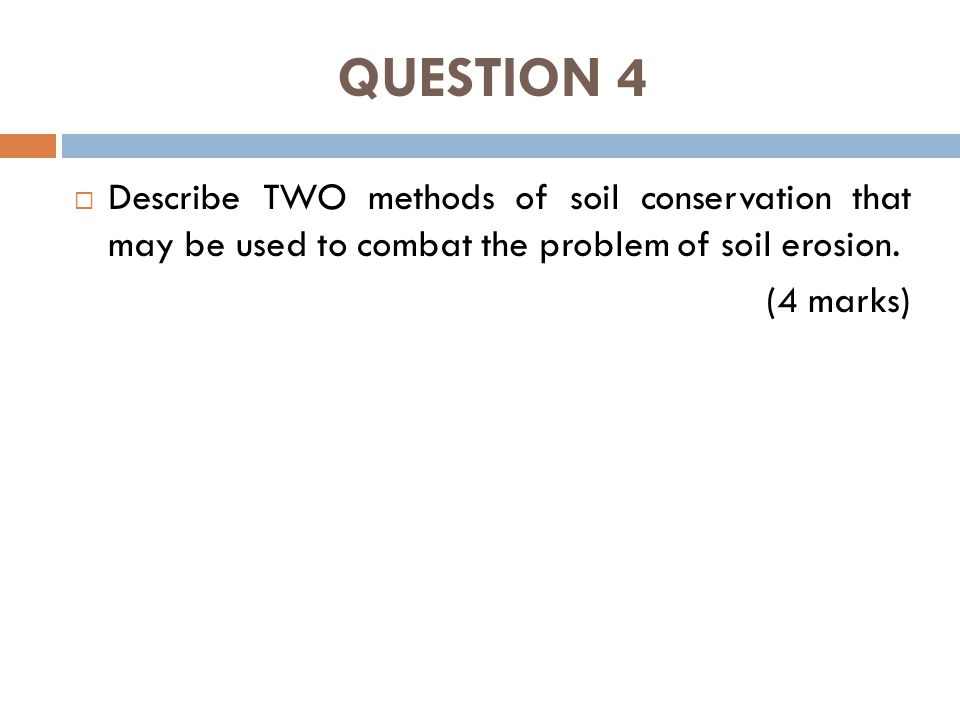QUESTION 4  Describe TWO methods of soil conservation that may be used to combat the problem of soil erosion.