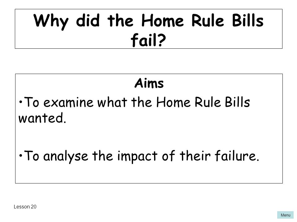 Menu Why did the Home Rule Bills fail. Aims To examine what the Home Rule Bills wanted.