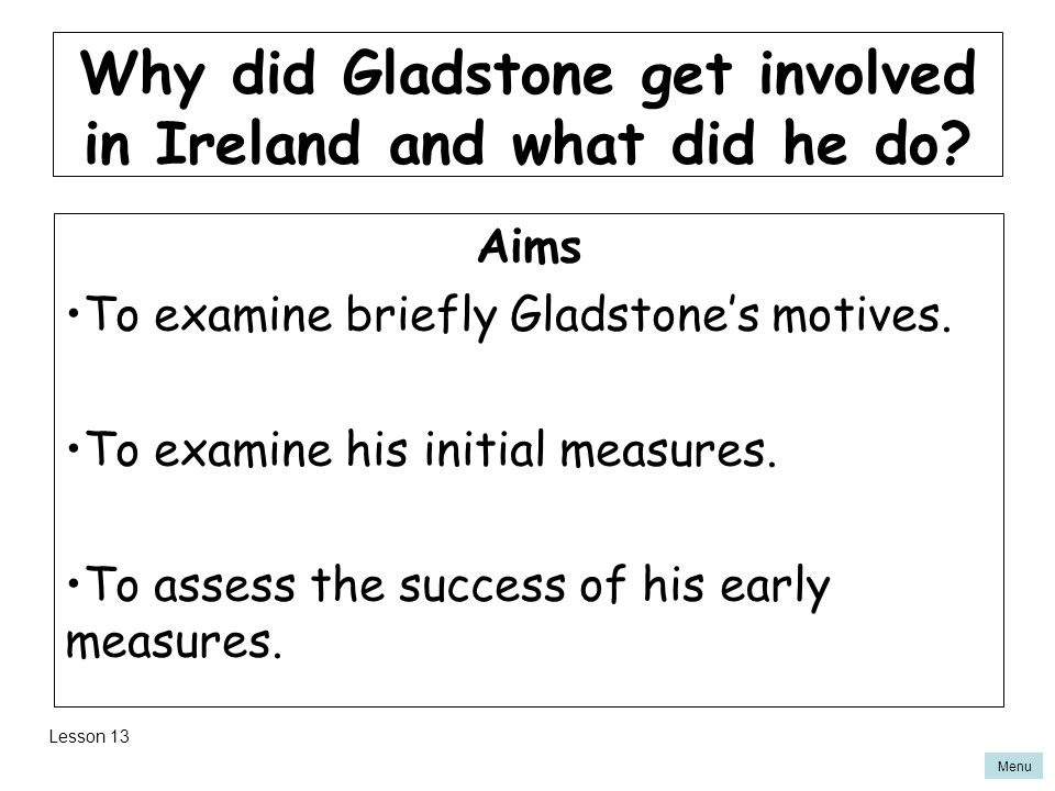 Menu Aims To examine briefly Gladstone's motives.To examine his initial measures.