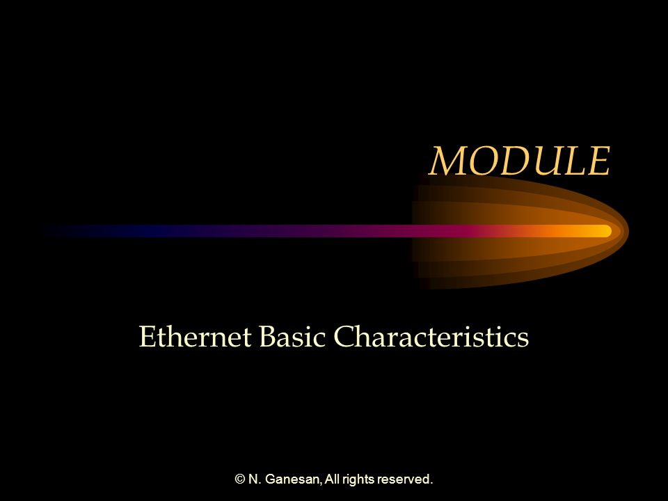 © N. Ganesan, All rights reserved. MODULE Ethernet Basic Characteristics