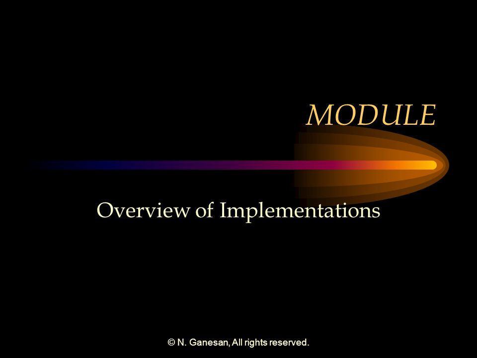 © N. Ganesan, All rights reserved. MODULE Overview of Implementations