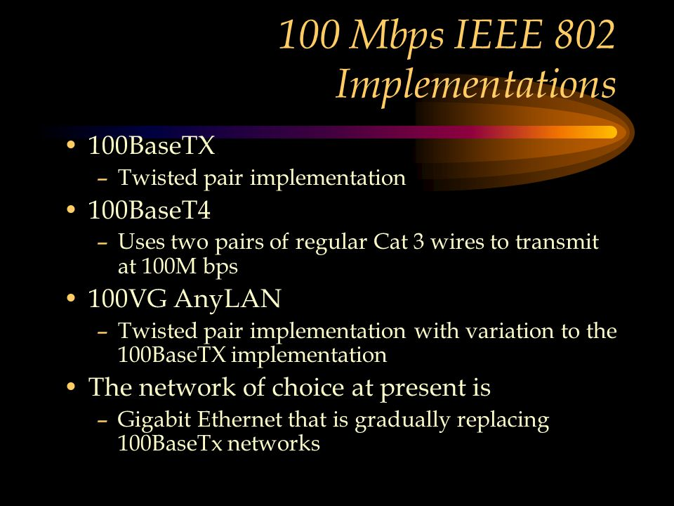 100 Mbps IEEE 802 Implementations 100BaseTX –Twisted pair implementation 100BaseT4 –Uses two pairs of regular Cat 3 wires to transmit at 100M bps 100VG AnyLAN –Twisted pair implementation with variation to the 100BaseTX implementation The network of choice at present is –Gigabit Ethernet that is gradually replacing 100BaseTx networks