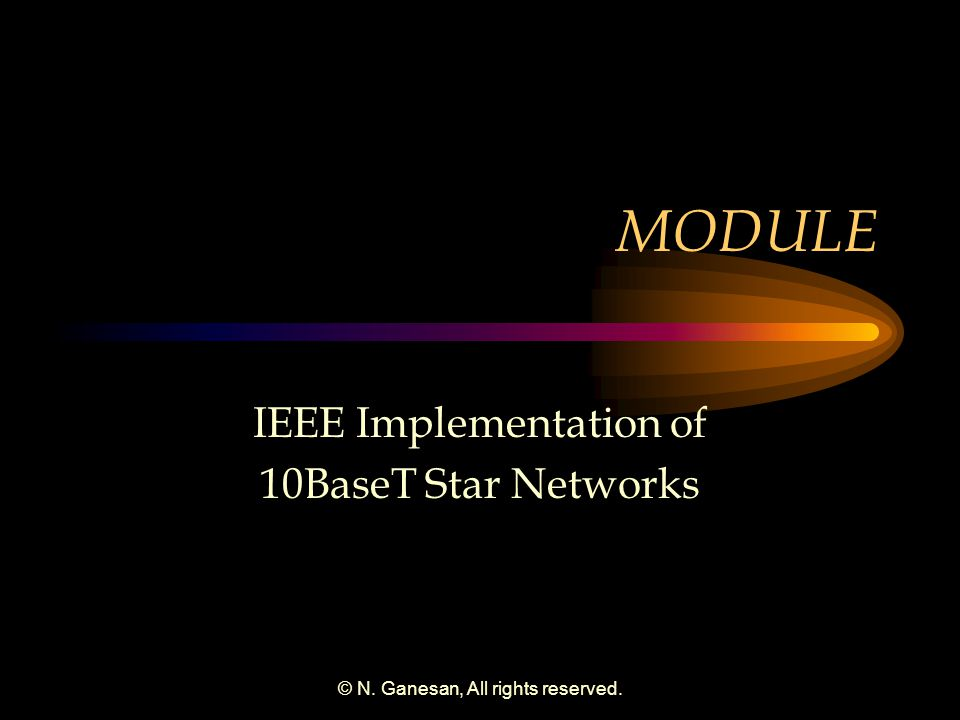 © N. Ganesan, All rights reserved. MODULE IEEE Implementation of 10BaseT Star Networks