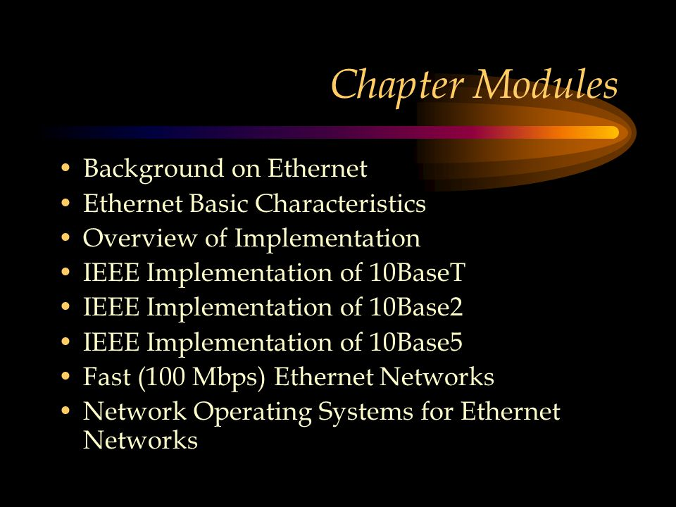 Chapter Modules Background on Ethernet Ethernet Basic Characteristics Overview of Implementation IEEE Implementation of 10BaseT IEEE Implementation of 10Base2 IEEE Implementation of 10Base5 Fast (100 Mbps) Ethernet Networks Network Operating Systems for Ethernet Networks