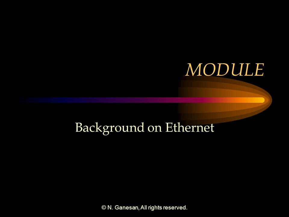 © N. Ganesan, All rights reserved. MODULE Background on Ethernet